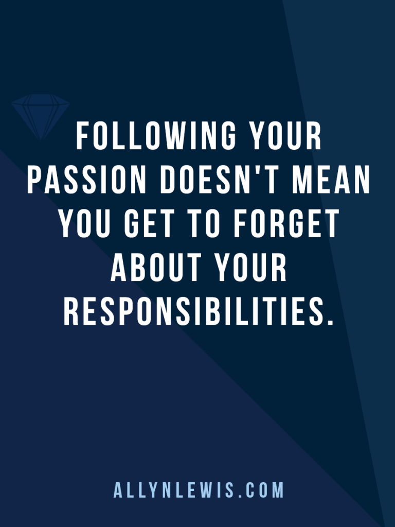 Following your passion doesn't mean you get to forget your responsibilities.